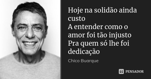 Hoje na solidão ainda custo A entender como o amor foi tão injusto Pra quem só lhe foi dedicação... Frase de Chico Buarque.