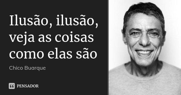 Ilusão, ilusão, veja as coisas como elas são... Frase de Chico Buarque.