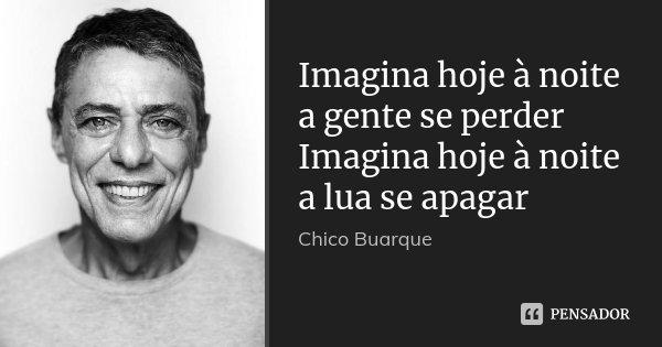 Imagina hoje à noite a gente se perder Imagina hoje à noite a lua se apagar... Frase de Chico Buarque.