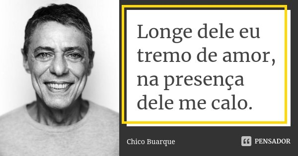 Longe dele eu tremo de amor, na presença dele me calo.... Frase de Chico Buarque.