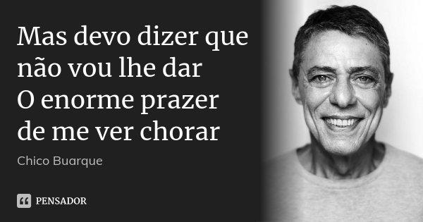 Mas devo dizer que não vou lhe dar O enorme prazer de me ver chorar... Frase de Chico Buarque.
