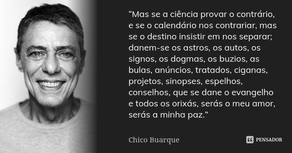 """""""Mas se a ciência provar o contrário, e se o calendário nos contrariar, mas se o destino insistir em nos separar; danem-se os astros, os autos, os signos, os do... Frase de Chico Buarque."""
