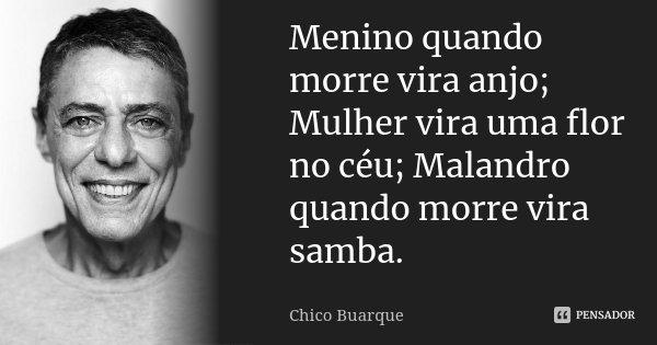 Menino quando morre vira anjo; Mulher vira uma flor no céu; Malandro quando morre vira samba.... Frase de Chico Buarque.