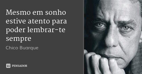 Mesmo em sonho estive atento para poder lembrar-te sempre... Frase de Chico Buarque.