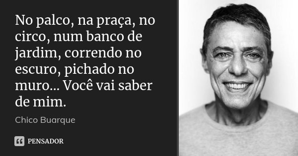 No palco, na praça, no circo, num banco de jardim, correndo no escuro, pichado no muro... Você vai saber de mim.... Frase de Chico Buarque.