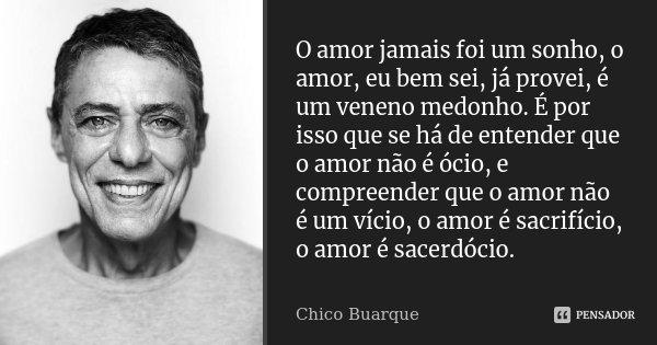 O amor jamais foi um sonho, o amor, eu bem sei, já provei, é um veneno medonho. É por isso que se há de entender que o amor não é ócio, e compreender que o amor... Frase de Chico Buarque.