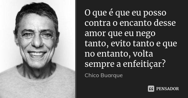 O que é que eu posso contra o encanto desse amor que eu nego tanto, evito tanto e que no entanto, volta sempre a enfeitiçar?... Frase de Chico Buarque.