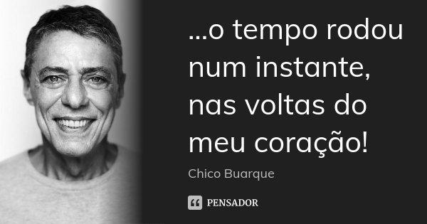 ...o tempo rodou num instante, nas voltas do meu coração!... Frase de Chico Buarque.