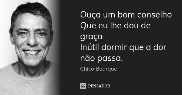 Ouça um bom conselho Que eu lhe dou de graça Inútil dormir que a dor não passa.... Frase de Chico Buarque.