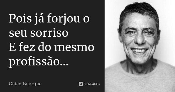 ...Pois já forjou o seu sorriso E fez do mesmo profissão...... Frase de Chico Buarque.