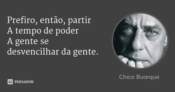 Prefiro, então, partir A tempo de poder A gente se desvencilhar da gente.... Frase de Chico Buarque.