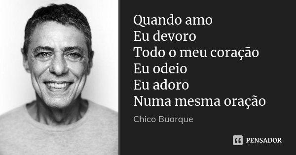 Quando amo Eu devoro Todo o meu coração Eu odeio Eu adoro Numa mesma oração... Frase de Chico Buarque.