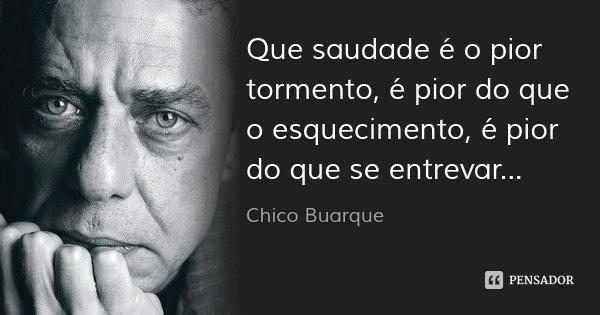 Que saudade é o pior tormento, é pior do que o esquecimento, é pior do que se entrevar...... Frase de Chico Buarque.