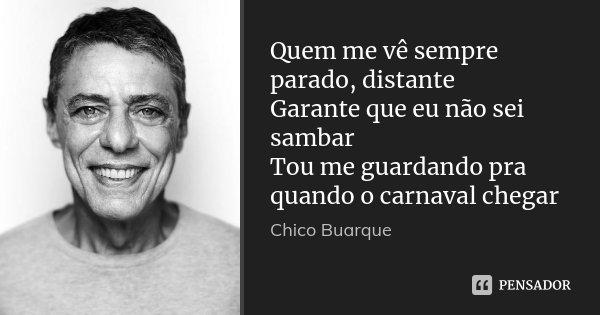 Quem me vê sempre parado, distante Garante que eu não sei sambar Tou me guardando pra quando o carnaval chegar... Frase de Chico Buarque.