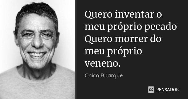 Quero inventar o meu próprio pecado Quero morrer do meu próprio veneno.... Frase de Chico Buarque.