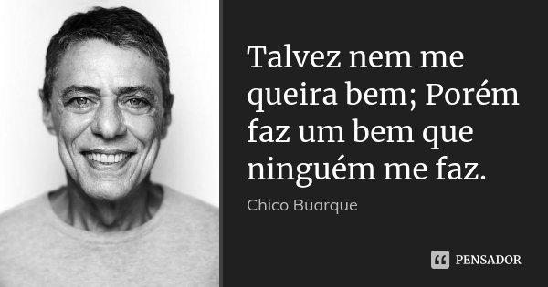 Talvez nem me queira bem; Porém faz um bem que ninguém me faz.... Frase de Chico Buarque.