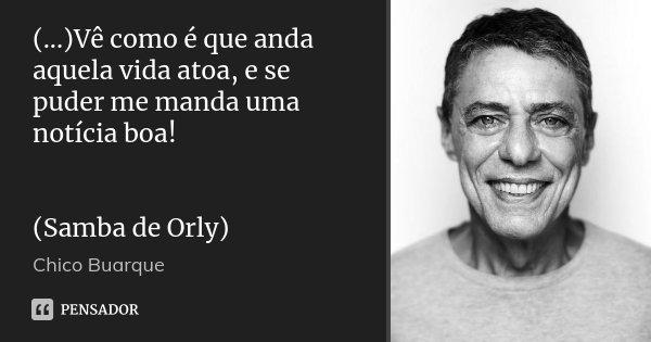 (...)Vê como é que anda aquela vida atoa, e se puder me manda uma notícia boa! (Samba de Orly)... Frase de Chico Buarque.