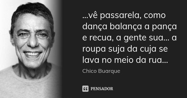 ...vê passarela, como dança balança a pança e recua, a gente sua... a roupa suja da cuja se lava no meio da rua...... Frase de Chico Buarque.
