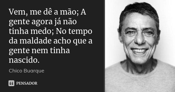 Vem, me dê a mão; A gente agora já não tinha medo; No tempo da maldade acho que a gente nem tinha nascido.... Frase de Chico Buarque.