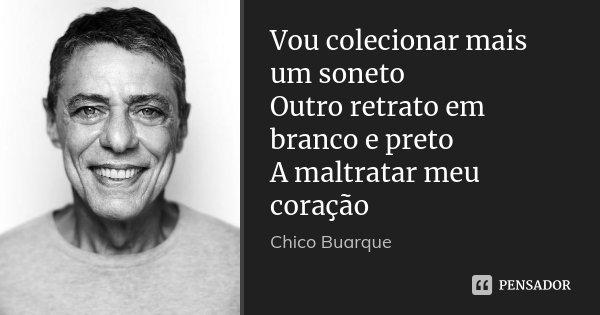 Vou colecionar mais um soneto Outro retrato em branco e preto A maltratar meu coração... Frase de Chico Buarque.