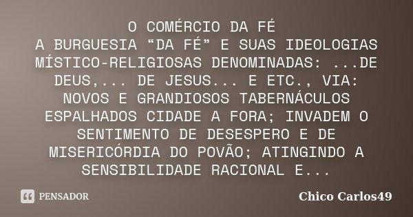 """O COMÉRCIO DA FÉ A BURGUESIA """"DA FÉ"""" E SUAS IDEOLOGIAS MÍSTICO-RELIGIOSAS DENOMINADAS: ...DE DEUS,... DE JESUS... E ETC., VIA: NOVOS E GRANDIOSOS TABERNÁCULOS E... Frase de Chico Carlos49."""