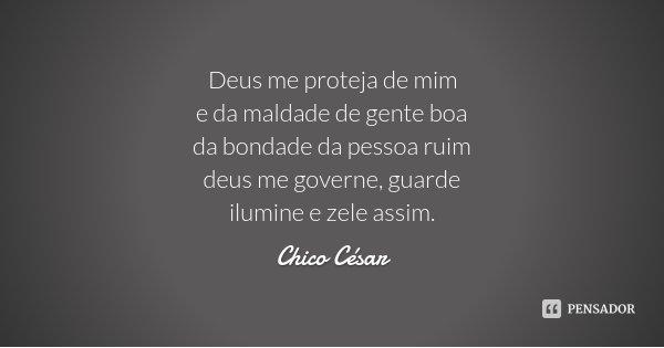 Deus me proteja de mim e da maldade de gente boa da bondade da pessoa ruim deus me governe, guarde ilumine e zele assim.... Frase de Chico César.
