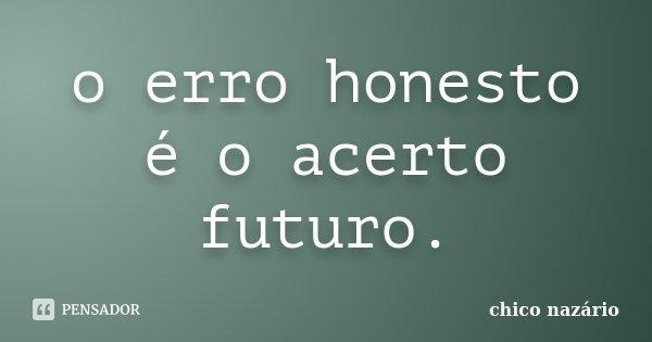 o erro honesto é o acerto futuro.... Frase de chico nazário.