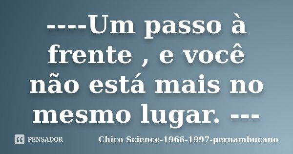 ----Um passo à frente , e você não está mais no mesmo lugar. ---... Frase de Chico Science-1966-1997-pernambucano.
