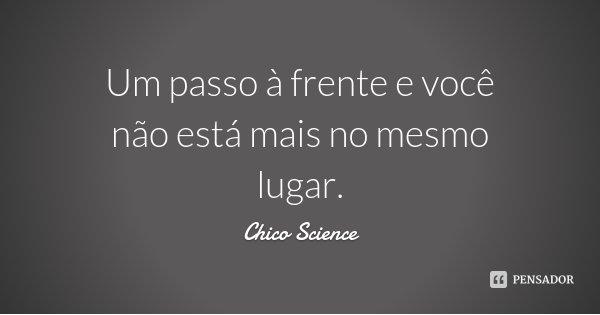 Um passo à frente e você não está mais no mesmo lugar.... Frase de Chico Science.
