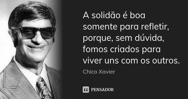 Mensagens De Chico Xavier Para Facebook: A Solidão é Boa Somente Para Refletir,... Chico Xavier