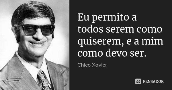 Eu permito a todos serem como quiserem, e a mim como devo ser.... Frase de Chico Xavier.