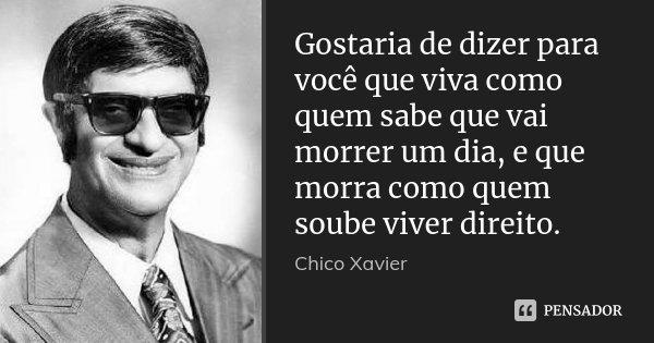 Gostaria de dizer para você que viva como quem sabe que vai morrer um dia, e que morra como quem soube viver direito.... Frase de Chico Xavier.
