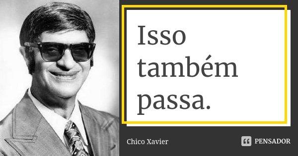 Isso também passa.... Frase de Chico Xavier.