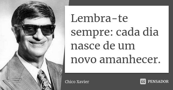 Lembra-te sempre: cada dia nasce de um novo amanhecer.... Frase de Chico Xavier.