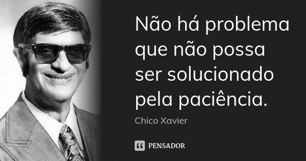 Não há problema que não possa ser solucionado pela paciência.... Frase de Chico Xavier.