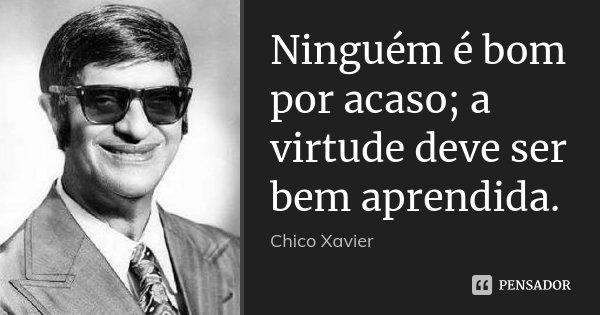 Ninguém é bom por acaso; a virtude deve ser bem aprendida.... Frase de Chico Xavier.