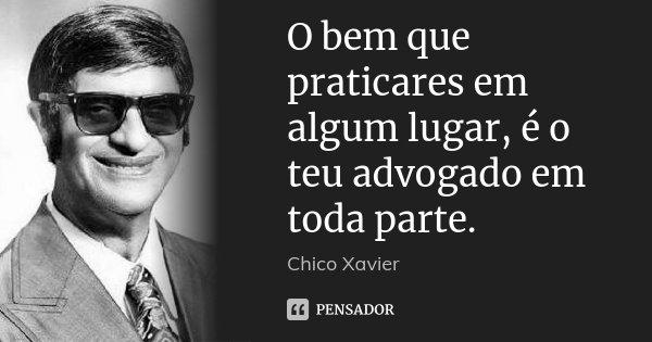 O bem que praticares em algum lugar, é o teu advogado em toda parte.... Frase de Chico Xavier.