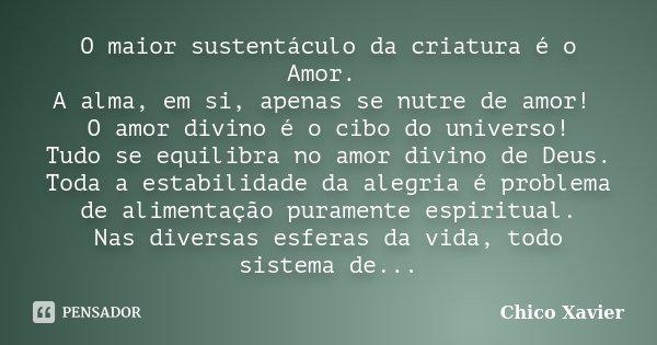 O maior sustentáculo da criatura é o Amor. A alma, em si, apenas se nutre de amor! O amor divino é o cibo do universo! Tudo se equilibra no amor divino de Deus.... Frase de Chico Xavier.