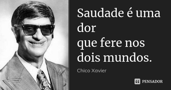 Saudade é Uma Dor Que Fere Nos Dois... Chico Xavier