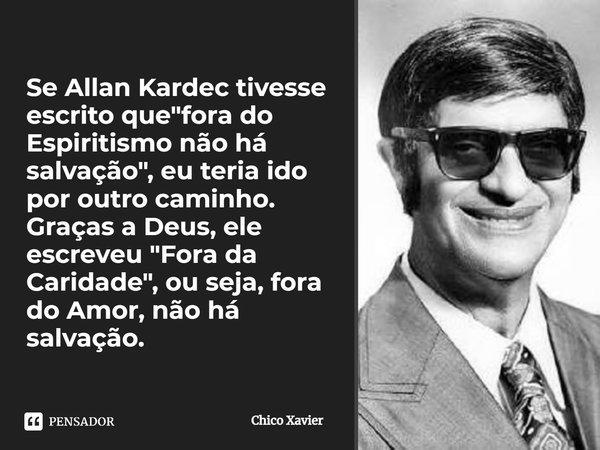 Se Allan Kardec tivesse escrito que ´fora do Espiritismo não há salvação´, eu teria ido por outro caminho. Graças a Deus ele escreveu ´Fora da Caridade´, ou sej... Frase de Chico Xavier.