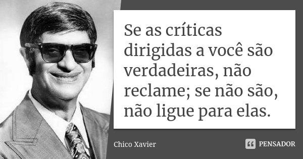 Se as críticas dirigidas a você são verdadeiras, não reclame; se não são, não ligue para elas.... Frase de Chico Xavier.