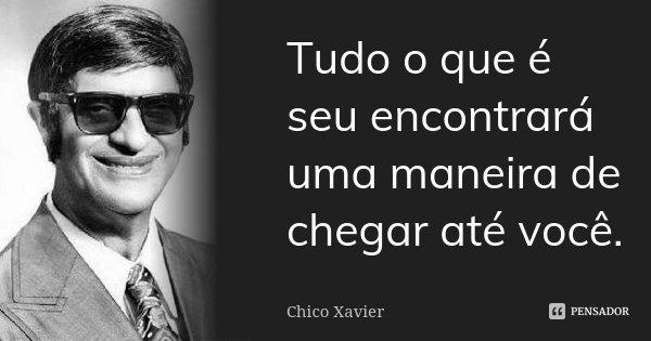 Tudo o que é seu encontrará uma maneira de chegar até você...... Frase de Chico Xavier.
