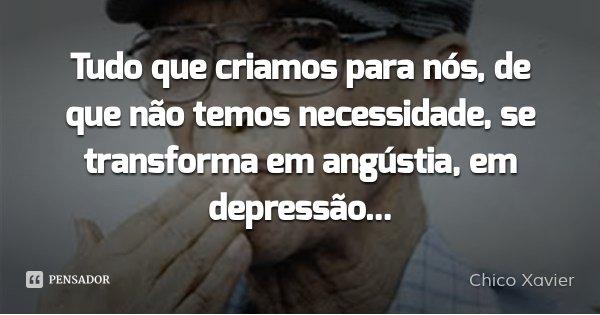 Tudo que criamos para nós, de que não temos necessidade, se transforma em angústia, em depressão...... Frase de Chico Xavier.