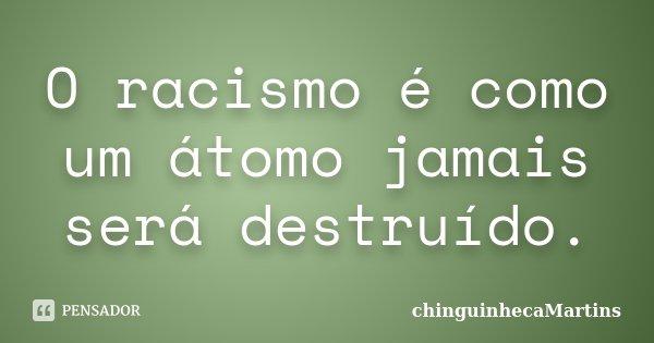 O racismo é como um átomo jamais será destruído.... Frase de chinguinhecamartins.