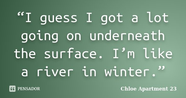 """I guess I got a lot going on underneath the surface. I'm like a river in winter.""... Frase de Chloe Apartment 23."