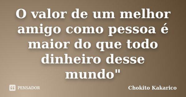 """O valor de um melhor amigo como pessoa é maior do que todo dinheiro desse mundo""""... Frase de Chokito Kakarico."""