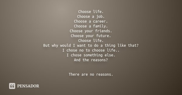 Choose life. Choose a job. Choose a career. Choose a family. Choose your friends. Choose your future. Choose life. But why would I want to do a thing like that?... Frase de Desconhecido.