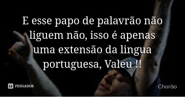E esse papo de palavrão não liguem não, isso é apenas uma extensão da lingua portuguesa, Valeu !!... Frase de Chorão.