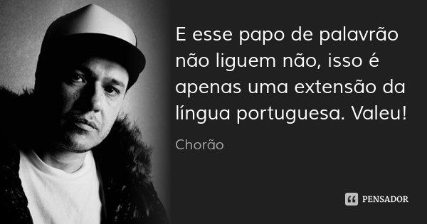 E esse papo de palavrão não liguem não, isso é apenas uma extensão da língua portuguesa. Valeu!... Frase de Chorão.