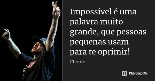 Impossível é uma palavra muito grande, que pessoas pequenas usam para te oprimir!... Frase de Chorão.